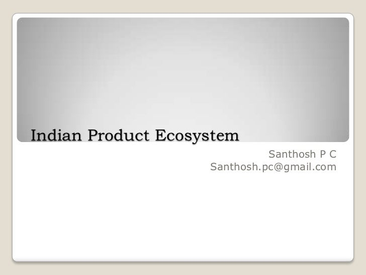 Indian Product Ecosystem                              Santhosh P C                    Santhosh.pc@gmail.com