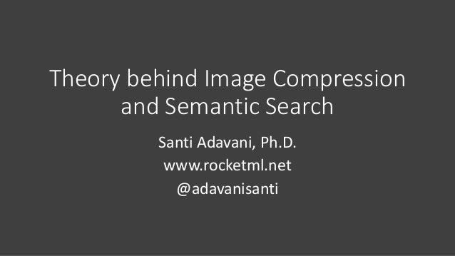 Theory	behind	Image	Compression	 and	Semantic	Search Santi	Adavani,	Ph.D. www.rocketml.net @adavanisanti
