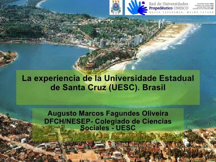 La experiencia de la Universidade Estadual de Santa Cruz (UESC). Brasil Augusto Marcos Fagundes Oliveira DFCH/NESEP- Coleg...