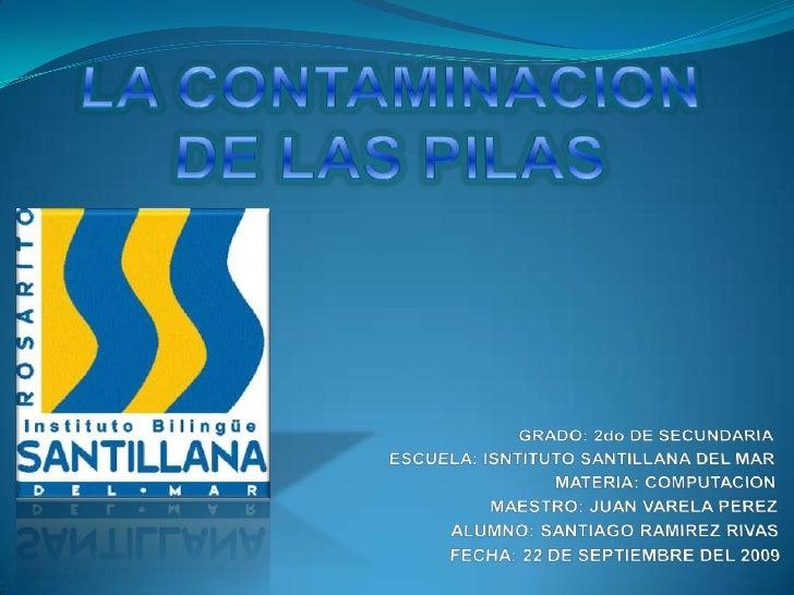 LA CONTAMINACION DE LAS PILAS<br />GRADO: 2do DE SECUNDARIA<br />ESCUELA: ISNTITUTO SANTILLANA DEL MAR<br />MATERIA: COMPU...
