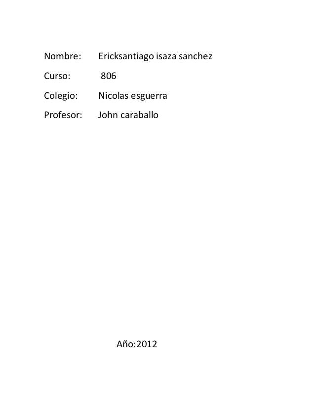 Nombre:     Ericksantiago isaza sanchezCurso:      806Colegio:    Nicolas esguerraProfesor:   John caraballo              ...