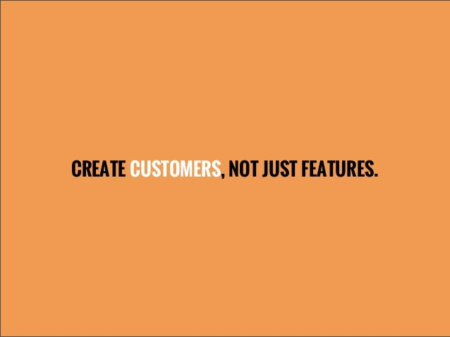 CREATE CUSTOMERS, NOT JUST FEATURES.