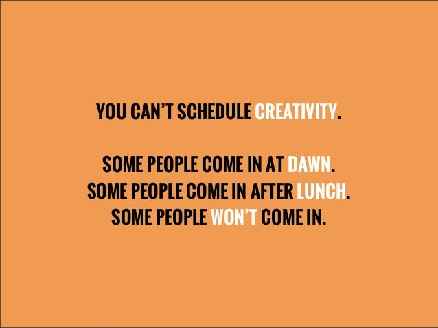 YOU CAN'T SCHEDULE CREATIVITY.SOME PEOPLE COME IN AT DAWN.SOME PEOPLE COME IN AFTER LUNCH.SOME PEOPLE WON'T COME IN.