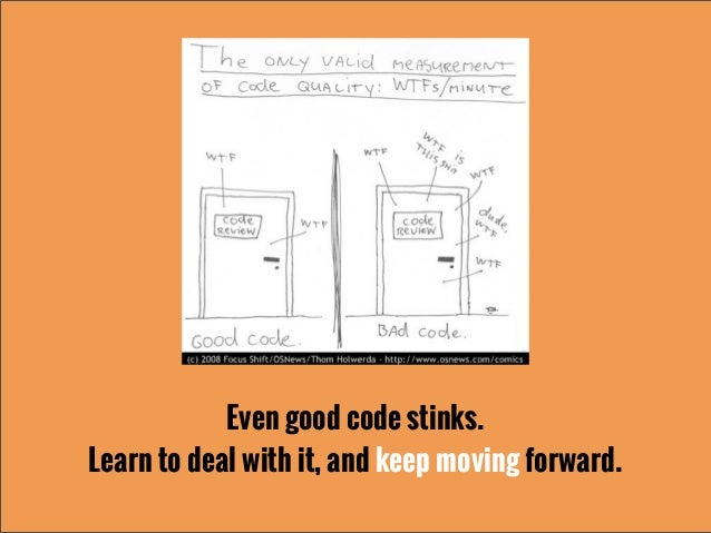 Even good code stinks.Learn to deal with it, and keep moving forward.