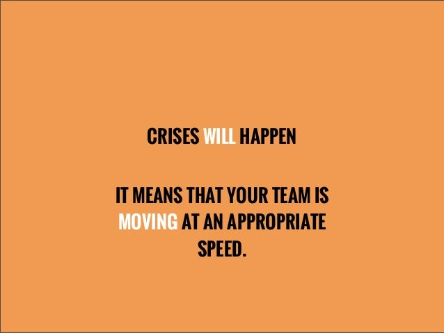 CRISES WILL HAPPENIT MEANS THAT YOUR TEAM ISMOVING AT AN APPROPRIATESPEED.
