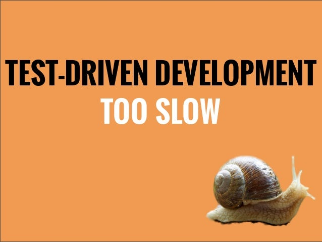TEST-DRIVEN DEVELOPMENTTOO SLOW