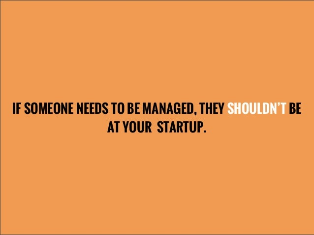 IF SOMEONE NEEDS TO BE MANAGED, THEY SHOULDN'T BEAT YOUR STARTUP.