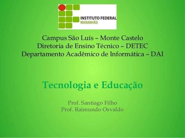 Tecnologia e Educação Prof. Santiago Filho Prof. Raimundo Osvaldo 1 Campus São Luís – Monte Castelo Diretoria de Ensino Té...