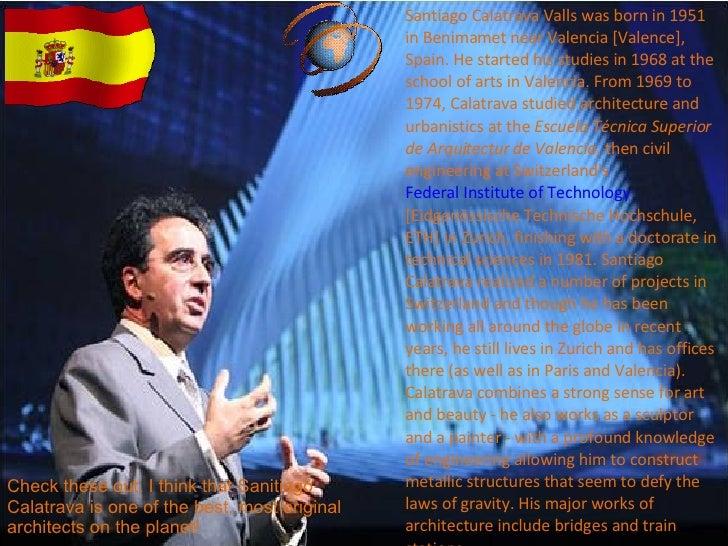 Santiago Calatrava Valls was born in 1951 in Benimamet near Valencia [Valence], Spain. He started his studies in 1968 at t...