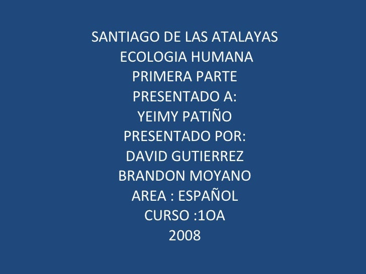 SANTIAGO DE LAS ATALAYAS  ECOLOGIA HUMANA PRIMERA PARTE PRESENTADO A: YEIMY PATIÑO PRESENTADO POR: DAVID GUTIERREZ BRANDON...