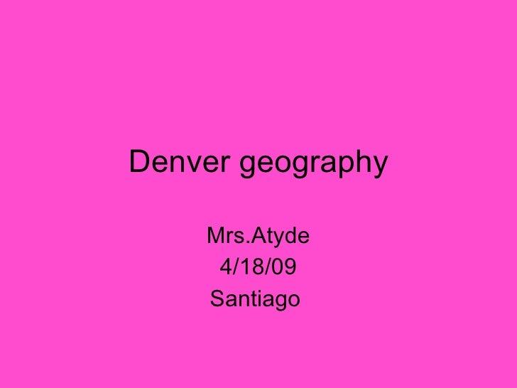 Denver geography Mrs.Atyde 4/18/09 Santiago