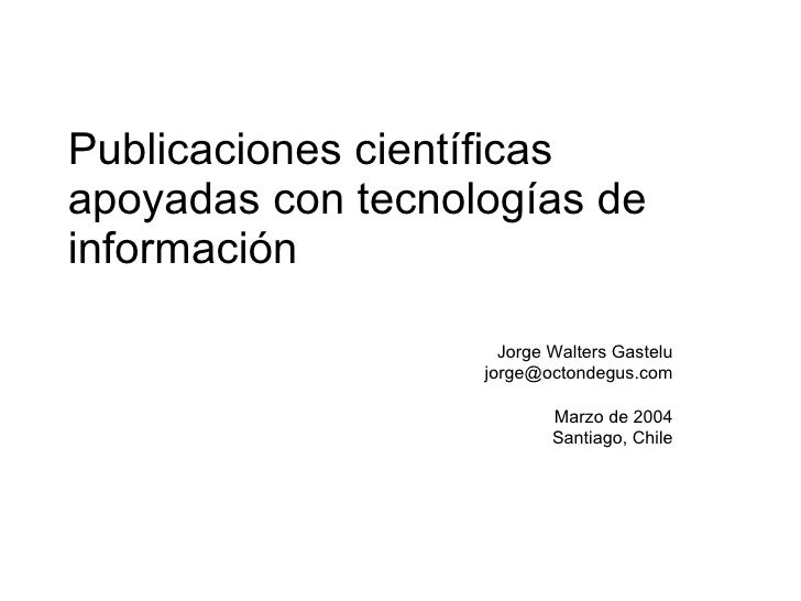Publicaciones científicas apoyadas con tecnologías de información Jorge Walters Gastelu [email_address] Marzo de 2004 Sant...
