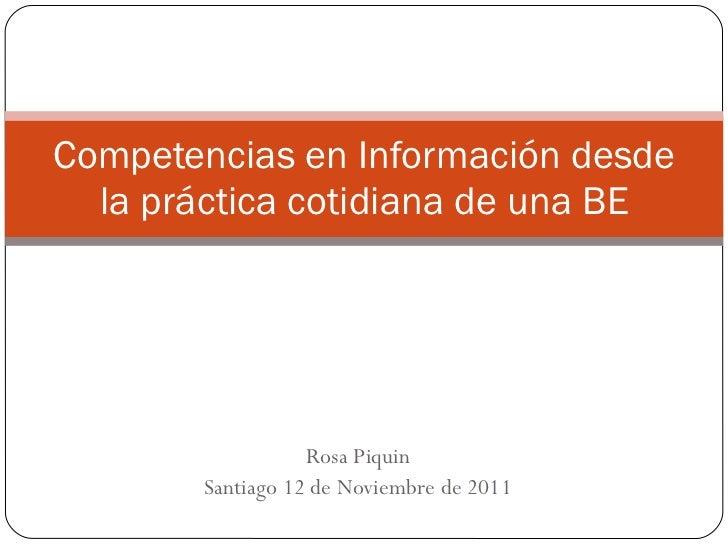 Rosa Piquin Santiago 12 de Noviembre de 2011 Competencias en Información desde la práctica cotidiana de una BE