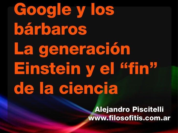 """Google y los bárbaros La generación Einstein y el """"fin"""" de la ciencia Alejandro Piscitelli www.filosofitis.com.ar"""