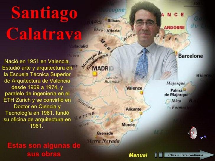 Santiago Calatrava Estas son algunas de sus obras Nació en 1951 en Valencia. Estudió arte y arquitectura en la Escuela Téc...