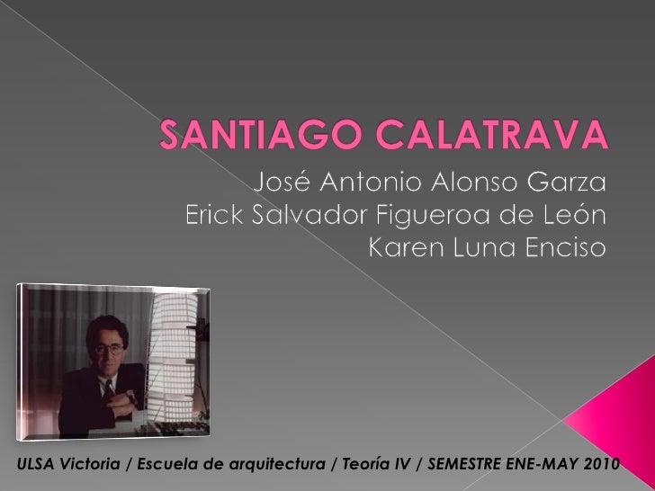 SANTIAGO CALATRAVA<br />José Antonio Alonso Garza<br />Erick Salvador Figueroa de León<br />Karen Luna Enciso<br />ULSA Vi...