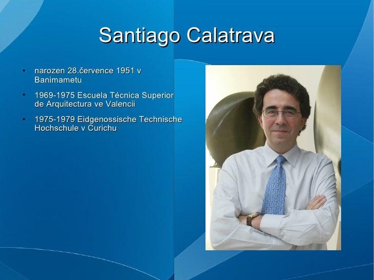 Santiago Calatrava <ul><li>narozen 28.července 1951 v Banimametu </li></ul><ul><li>1969-1975 Escuela Técnica Superior de A...