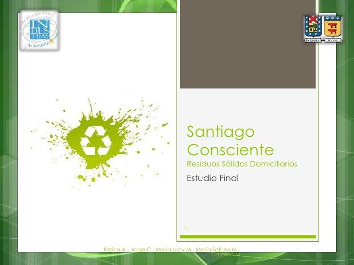 Santiago ConscienteResiduos Sólidos Domiciliarios<br />Estudio Final<br />Karina A - Jorge C - María Lucy M - María Sabina...