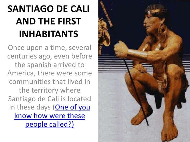 SANTIAGO DE CALI  AND THE FIRST  INHABITANTSOnce upon a time, severalcenturies ago, even before   the spanish arrived toAm...
