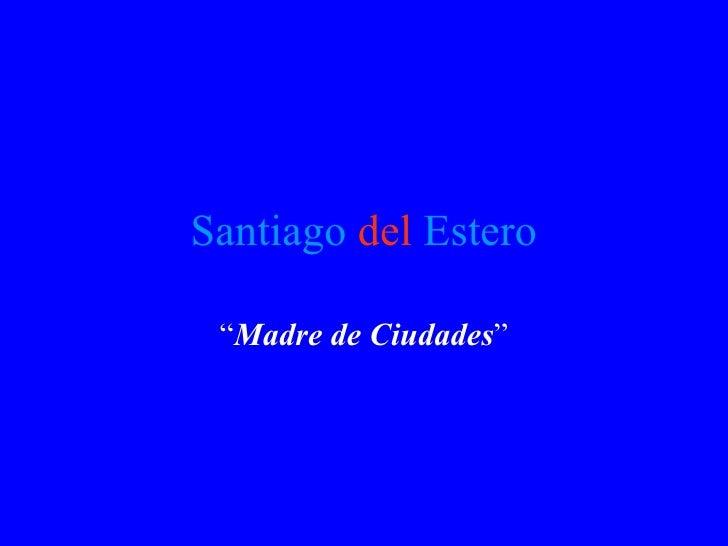 """Santiago   del   Estero """" Madre de Ciudades """""""
