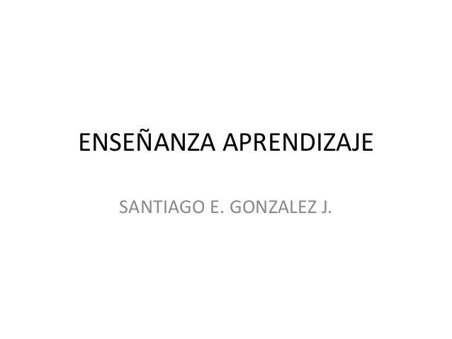 ENSEÑANZA APRENDIZAJE SANTIAGO E. GONZALEZ J.