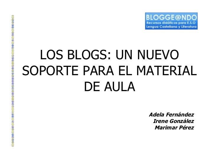LOS BLOGS: UN NUEVO SOPORTE PARA EL MATERIAL DE AULA Adela Fernández Irene González Marimar Pérez