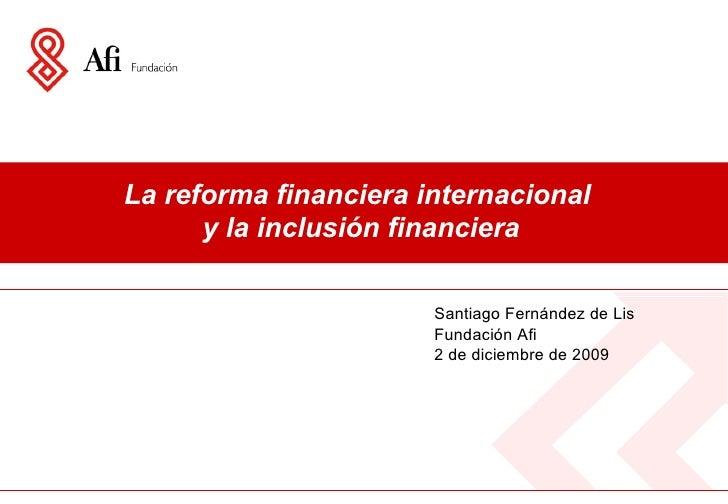 La reforma financiera internacional  y la inclusión financiera Santiago Fernández de Lis Fundación Afi 2 de diciembre de 2...