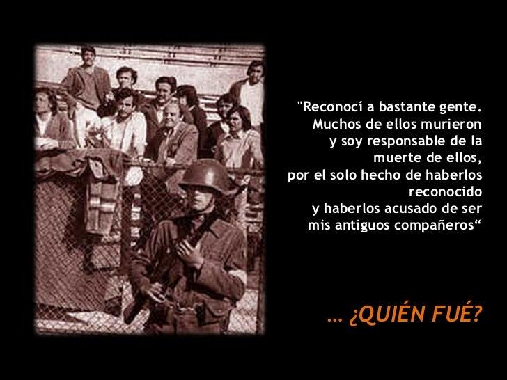 """""""Reconocí a bastante gente. Muchos de ellos murieron y soy responsable de la muerte de ellos, por el solo hecho de ha..."""