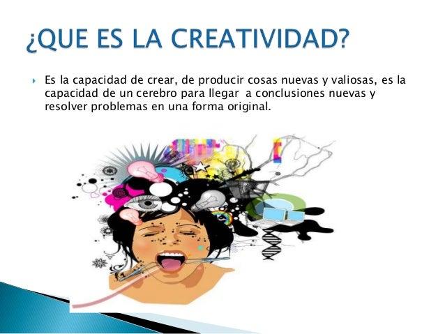  Es la capacidad de crear, de producir cosas nuevas y valiosas, es lacapacidad de un cerebro para llegar a conclusiones n...