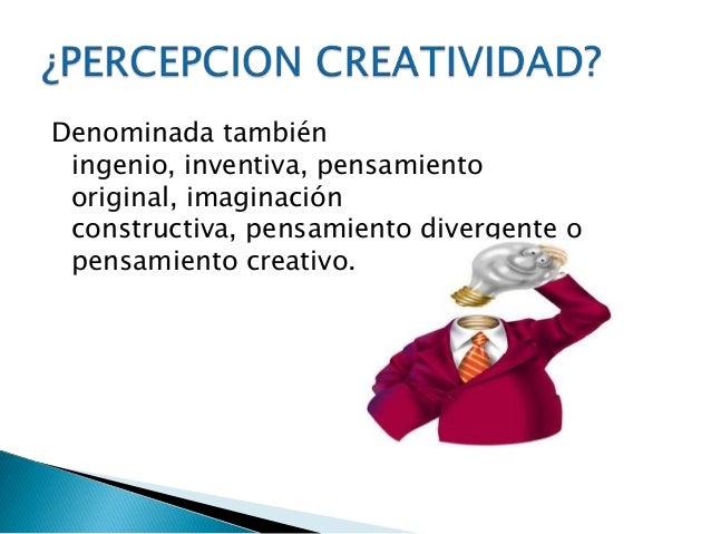 Denominada tambiéningenio, inventiva, pensamientooriginal, imaginaciónconstructiva, pensamiento divergente opensamiento cr...