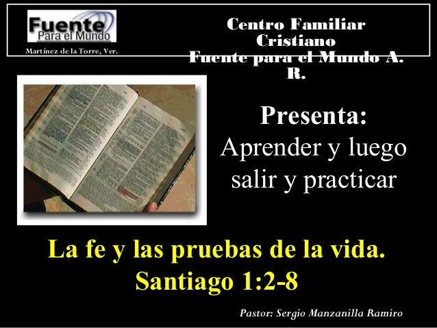 Presenta:Presenta: Aprender y luegoAprender y luego salir y practicarsalir y practicar La fe y las pruebas de la vida.La f...