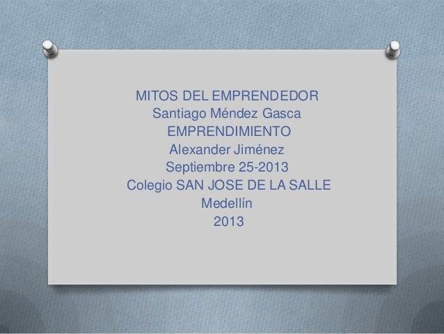 MITOS DEL EMPRENDEDOR Santiago Méndez Gasca EMPRENDIMIENTO Alexander Jiménez Septiembre 25-2013 Colegio SAN JOSE DE LA SAL...