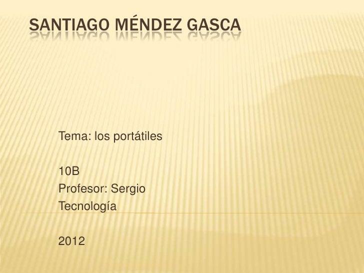 SANTIAGO MÉNDEZ GASCA  Tema: los portátiles  10B  Profesor: Sergio  Tecnología  2012