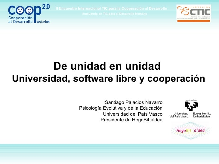De unidad en unidad  Universidad, software libre y cooperación Santiago Palacios Navarro Psicología Evolutiva y de la Educ...