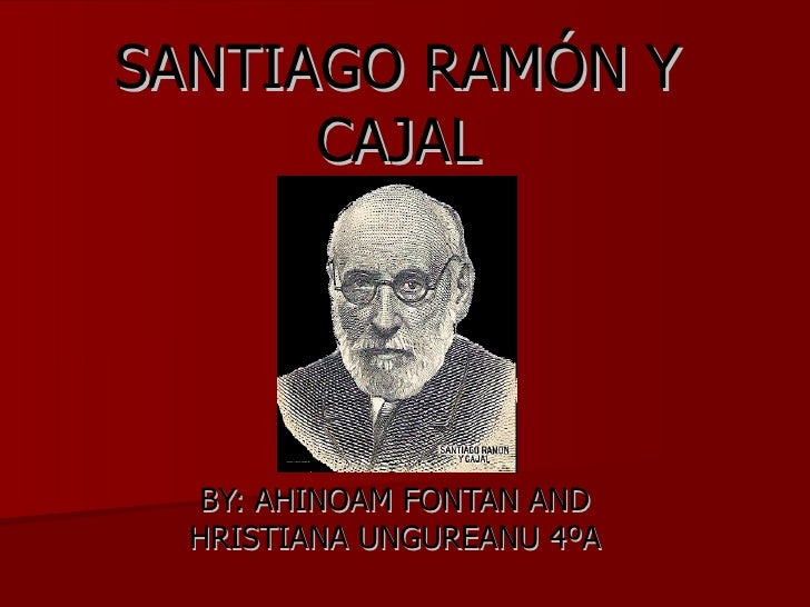 SANTIAGO RAMÓN Y CAJAL BY: AHINOAM FONTAN AND HRISTIANA UNGUREANU 4ºA