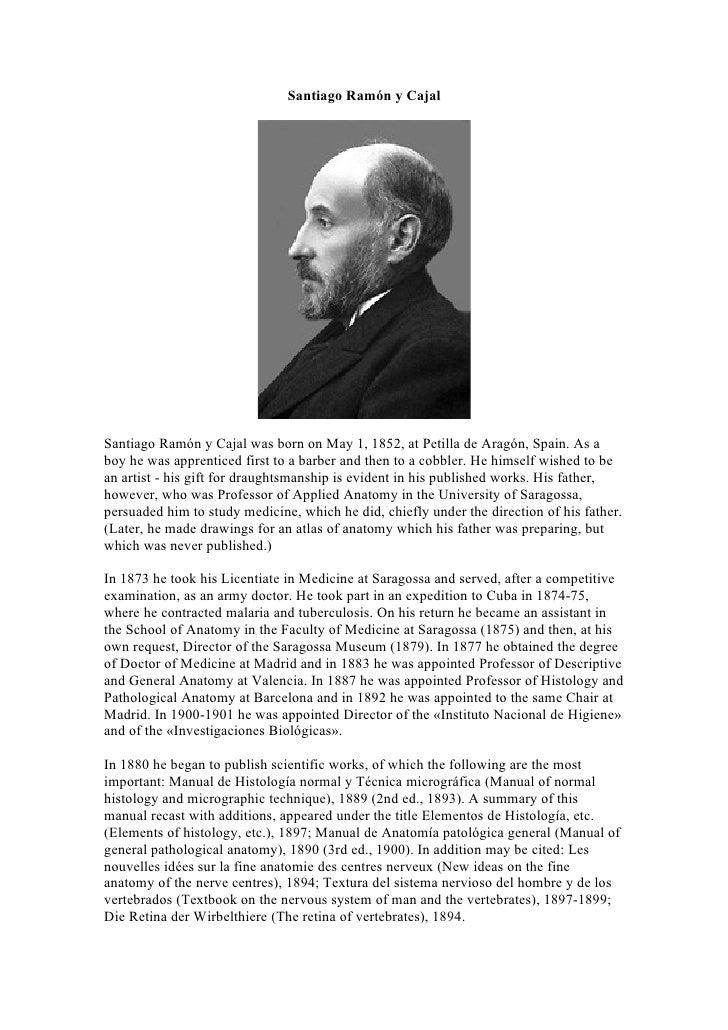 Santiago Ramón y Cajal     Santiago Ramón y Cajal was born on May 1, 1852, at Petilla de Aragón, Spain. As a boy he was ap...