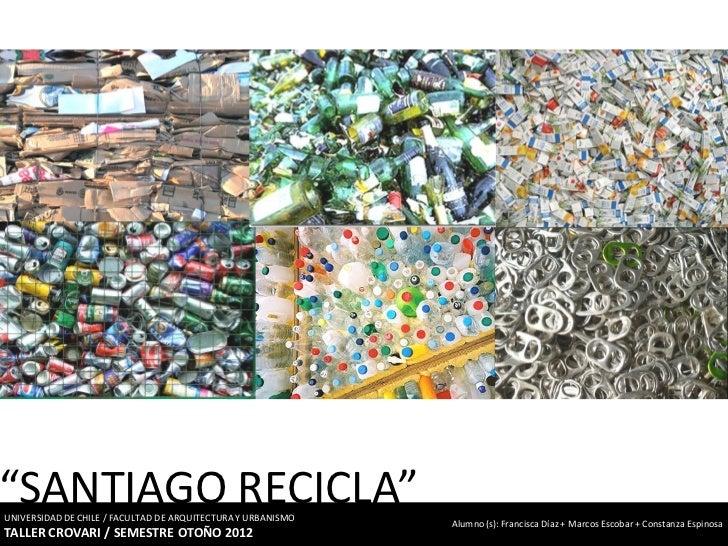 """""""SANTIAGO RECICLA""""UNIVERSIDAD DE CHILE / FACULTAD DE ARQUITECTURA Y URBANISMO                                             ..."""