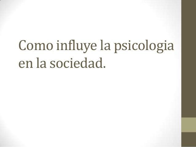 Como influye la psicologia en la sociedad.