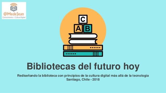 Bibliotecas del futuro hoy Rediseñando la biblioteca con principios de la cultura digital más allá de la tecnología Santia...