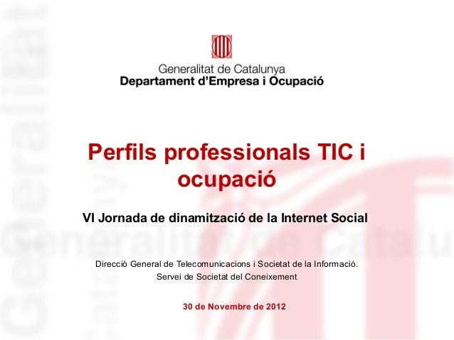 Perfils professionals TIC i         ocupacióVI Jornada de dinamització de la Internet Social  Direcció General de Telecomu...