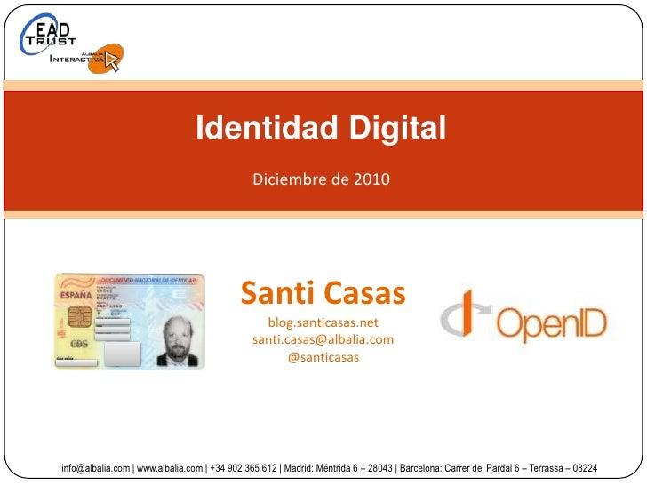 Identidad Digital<br />Diciembre de 2010<br />Santi Casas<br />blog.santicasas.net<br />santi.casas@albalia.com<br />@sant...