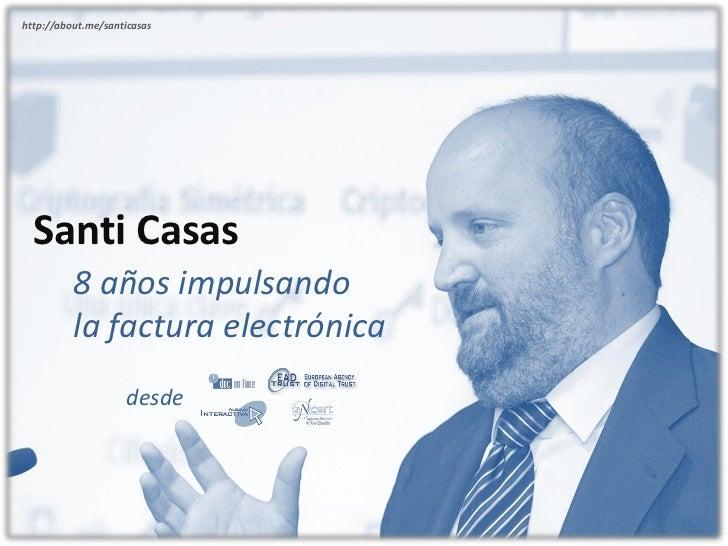 http://about.me/santicasas  Santi Casas          8 años impulsando          la factura electrónica                    desde