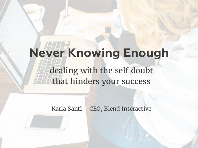 Never Knowing Enough dealing with the self doubt that hinders your success Karla Santi – CEO, Blend Interactive