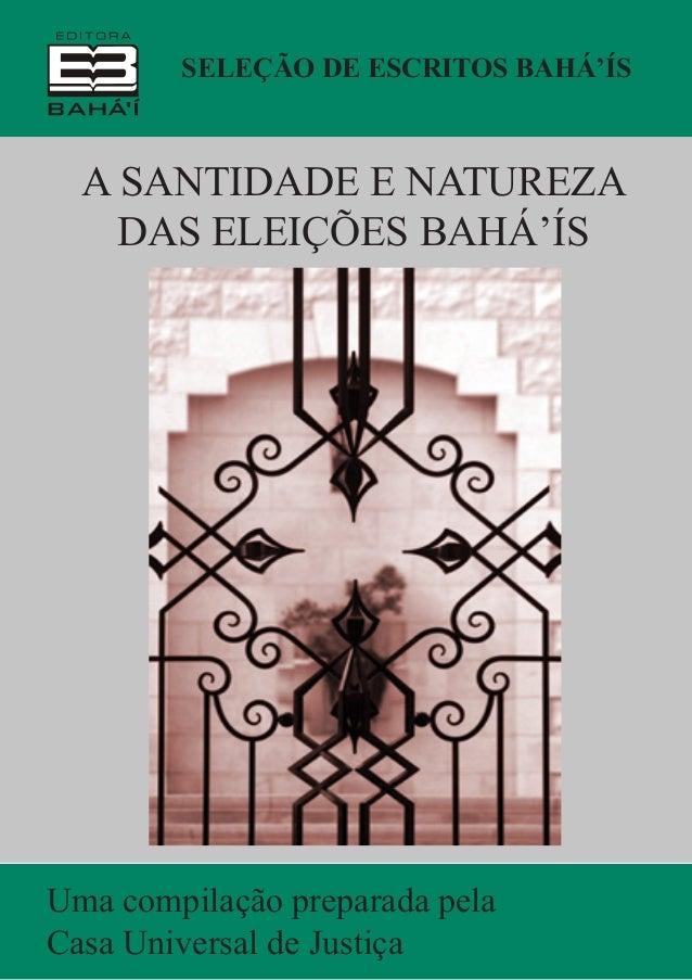 Seleção de Escritos Bahá'ís  A Santidade e Natureza das Eleições Bahá'ís  Uma compilação preparada pela Casa Universal de ...