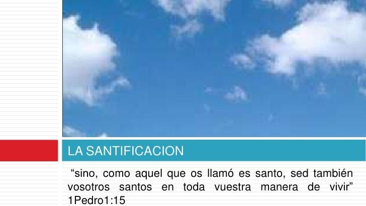 """LA SANTIFICACION """"sino, como aquel que os llamó es santo, sed tambiénvosotros santos en toda vuestra manera de vivir""""1Pedr..."""