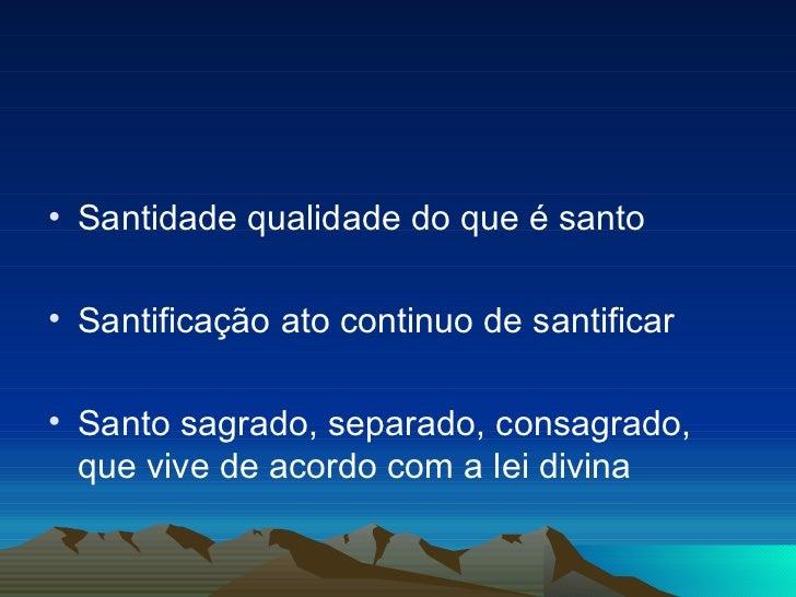 <ul><li>Santidade qualidade do que é santo </li></ul><ul><li>Santificação ato continuo de santificar </li></ul><ul><li>San...