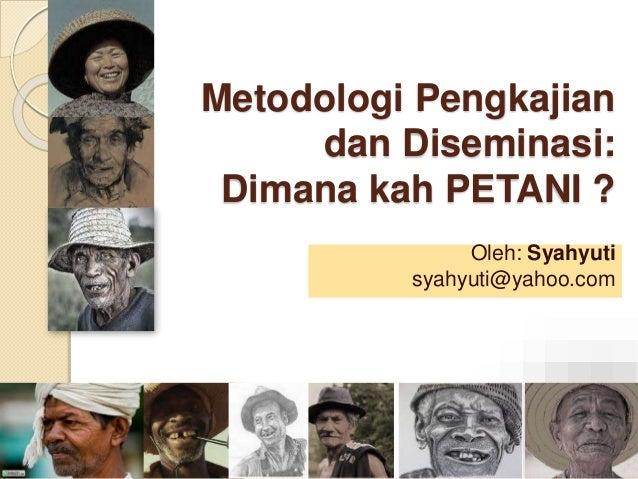 Metodologi Pengkajian dan Diseminasi: Dimana kah PETANI ? Oleh: Syahyuti syahyuti@yahoo.com