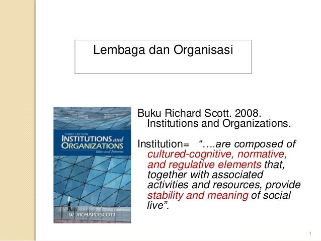 """Buku Richard Scott. 2008. Institutions and Organizations. Institution= """"….are composed of cultured-cognitive, normative, a..."""