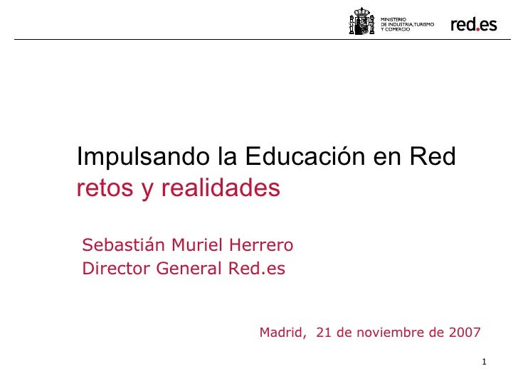 Sebastián Muriel Herrero Director General Red.es Madrid,  21 de noviembre de 2007 Impulsando la Educación en Red retos y r...