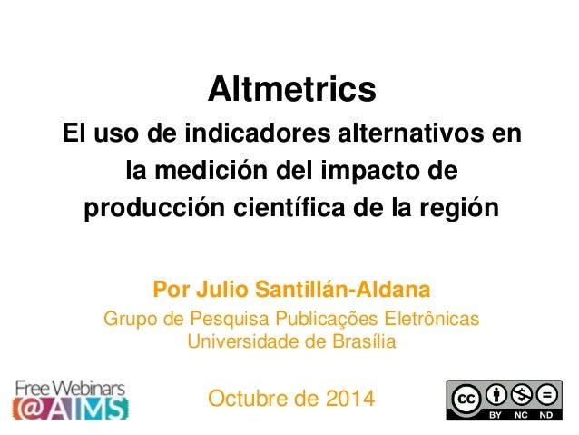 Altmetrics El uso de indicadores alternativos en la medición del impacto de producción científica de la región Por Julio S...